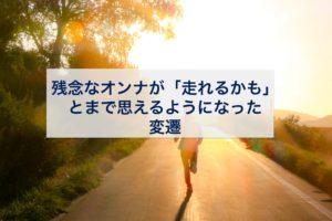 身体に関して残念なオンナの私が、「走れるかも」とまで思えるようになった変遷