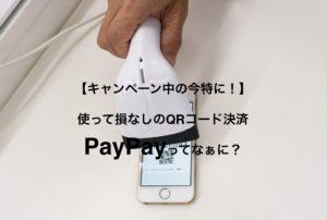 【キャンペーン中の今特に!】使って損なしのQRコード決済PayPayってなぁに?
